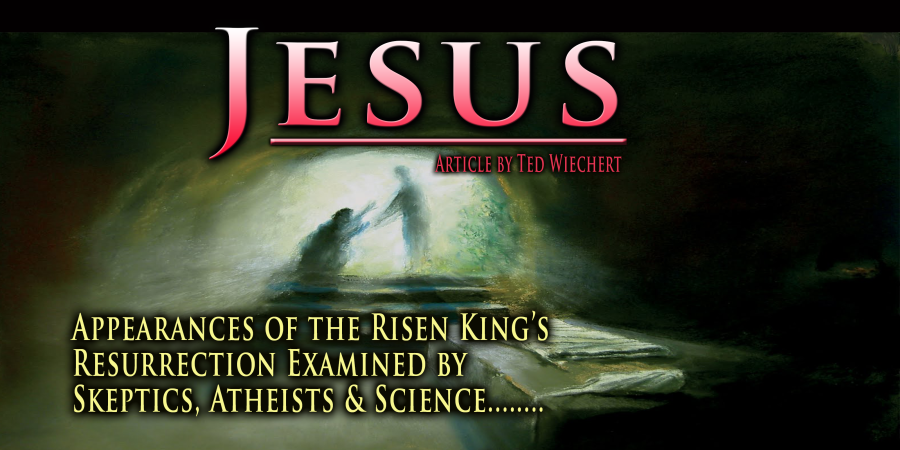 Jesus: Risen King's Resurrection Appearances Examined by Skeptics, Atheists & Science