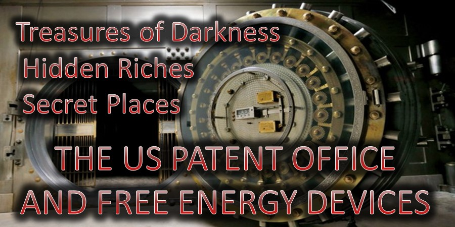 Treasures Of Darkness And Hidden Riches Of Secret Places. The US Patent Office And Free Energy Devices.
